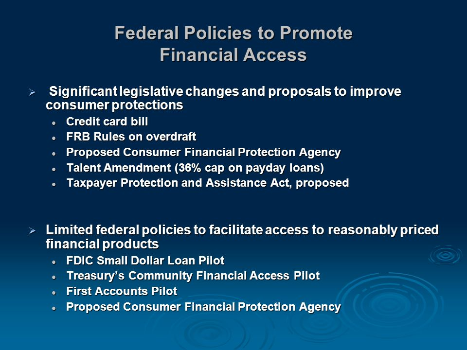 Federal Policies to Promote Financial Access Significant legislative changes and proposals to improve consumer protections Significant legislative changes and proposals to improve consumer protections Credit card bill Credit card bill FRB Rules on overdraft FRB Rules on overdraft Proposed Consumer Financial Protection Agency Proposed Consumer Financial Protection Agency Talent Amendment (36% cap on payday loans) Talent Amendment (36% cap on payday loans) Taxpayer Protection and Assistance Act, proposed Taxpayer Protection and Assistance Act, proposed Limited federal policies to facilitate access to reasonably priced financial products Limited federal policies to facilitate access to reasonably priced financial products FDIC Small Dollar Loan Pilot FDIC Small Dollar Loan Pilot Treasurys Community Financial Access Pilot Treasurys Community Financial Access Pilot First Accounts Pilot First Accounts Pilot Proposed Consumer Financial Protection Agency Proposed Consumer Financial Protection Agency