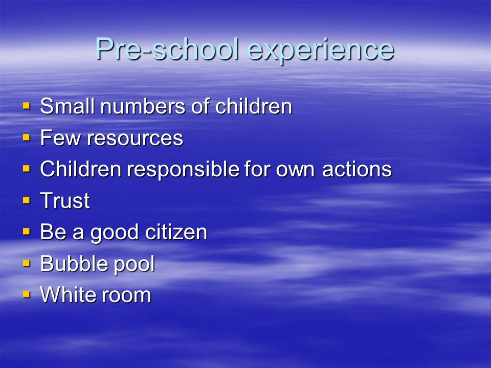 Pre-school experience Small numbers of children Small numbers of children Few resources Few resources Children responsible for own actions Children responsible for own actions Trust Trust Be a good citizen Be a good citizen Bubble pool Bubble pool White room White room