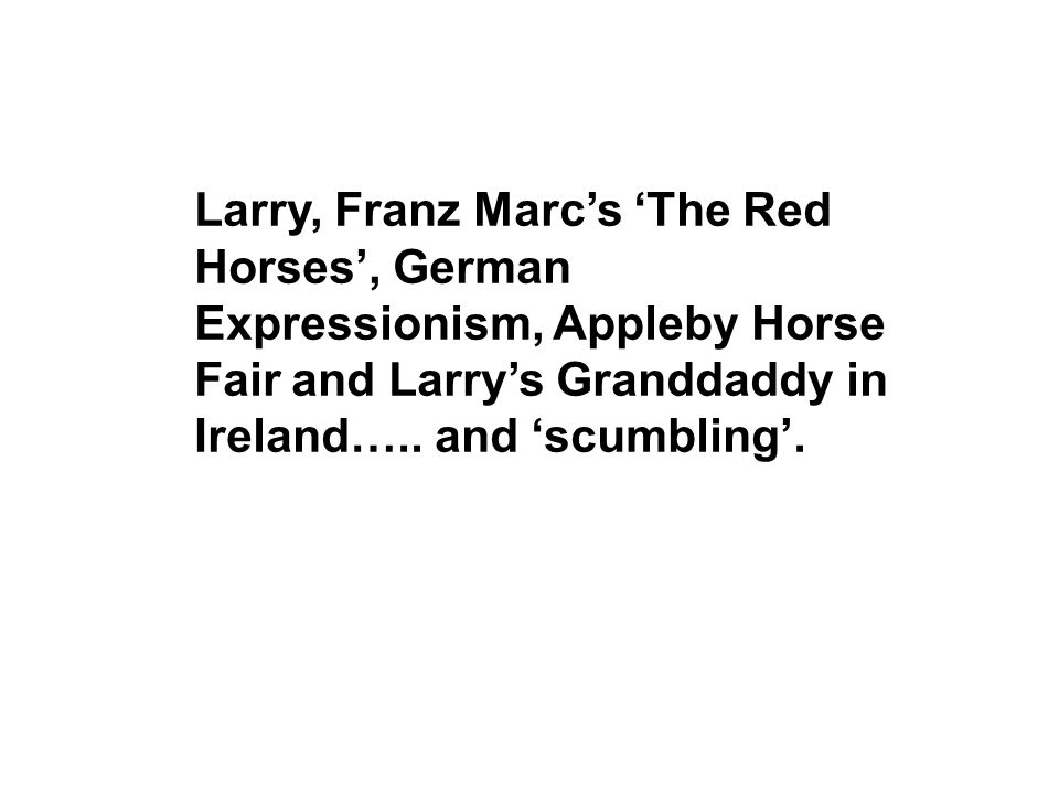 Larry, Franz Marcs The Red Horses, German Expressionism, Appleby Horse Fair and Larrys Granddaddy in Ireland….. and scumbling.