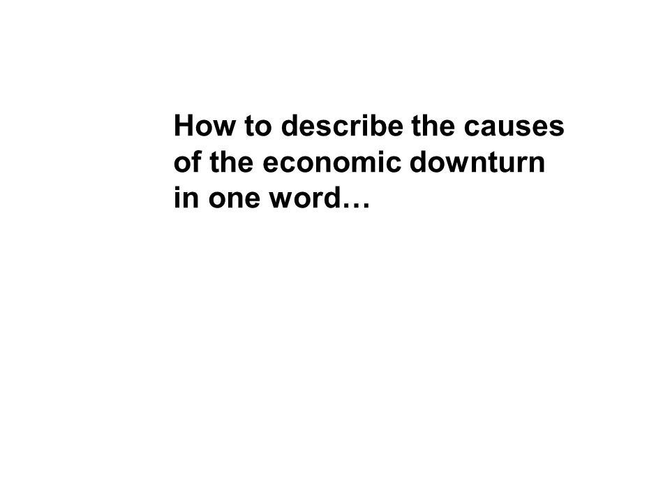 How to describe the causes of the economic downturn in one word…