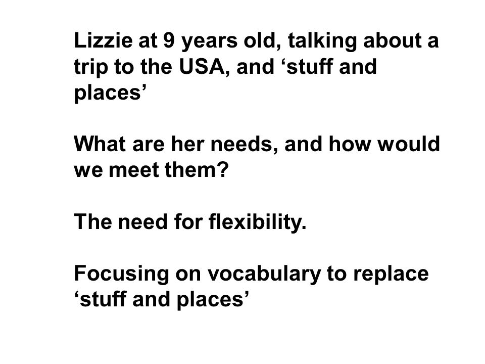 Lizzie at 9 years old, talking about a trip to the USA, and stuff and places What are her needs, and how would we meet them? The need for flexibility.