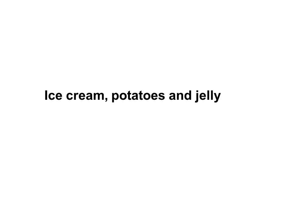 Ice cream, potatoes and jelly
