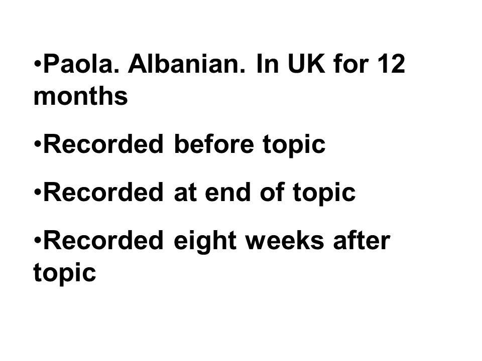 Paola. Albanian. In UK for 12 months Recorded before topic Recorded at end of topic Recorded eight weeks after topic