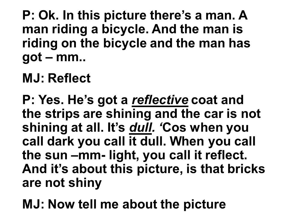 P: Ok. In this picture theres a man. A man riding a bicycle. And the man is riding on the bicycle and the man has got – mm.. MJ: Reflect P: Yes. Hes g