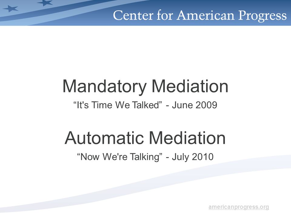 americanprogress.org Mandatory Mediation It s Time We Talked - June 2009 Automatic Mediation Now We re Talking - July 2010