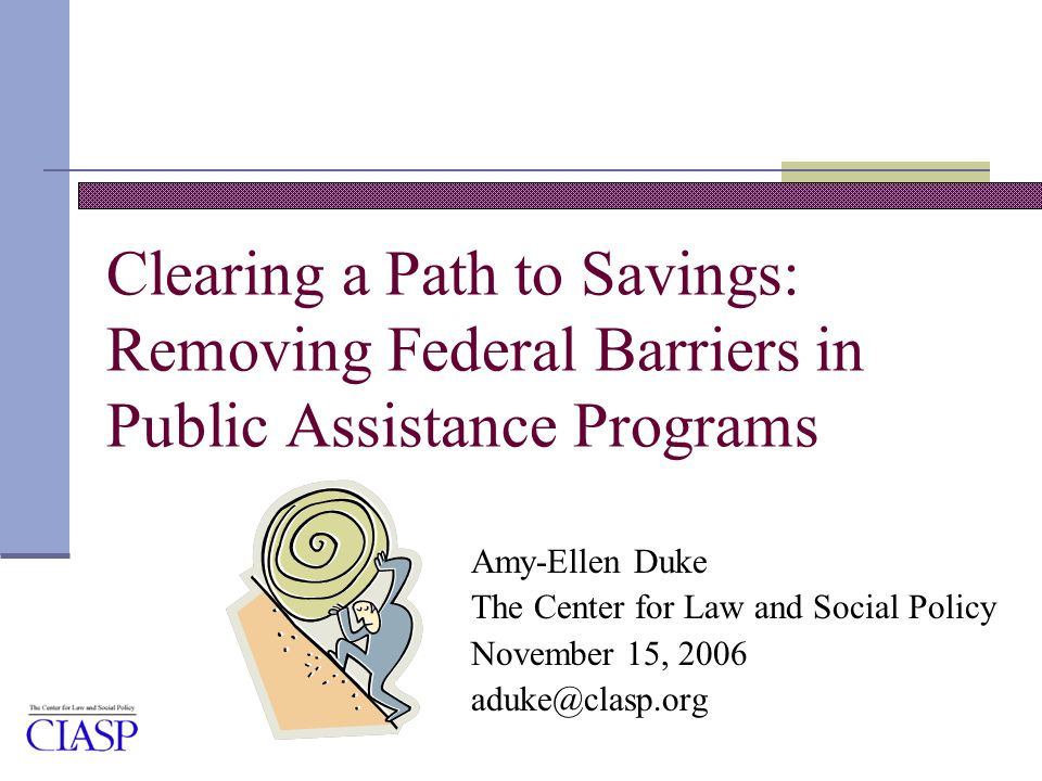 Clearing a Path to Savings: Removing Federal Barriers in Public Assistance Programs Amy-Ellen Duke The Center for Law and Social Policy November 15, 2