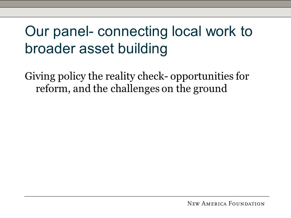 Our panel- connecting local work to broader asset building Giving policy the reality check- opportunities for reform, and the challenges on the ground