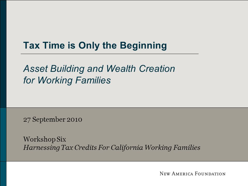 Tax Time is Only the Beginning Asset Building and Wealth Creation for Working Families 27 September 2010 Workshop Six Harnessing Tax Credits For California Working Families