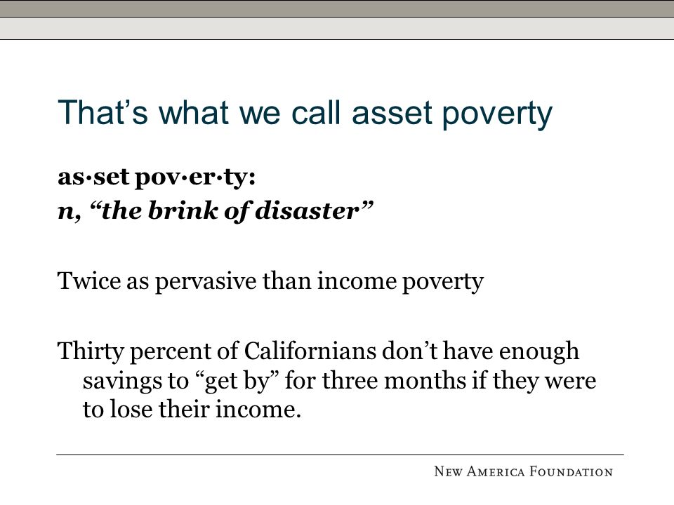 Thats what we call asset poverty as·set pov·er·ty: n, the brink of disaster Twice as pervasive than income poverty Thirty percent of Californians dont have enough savings to get by for three months if they were to lose their income.