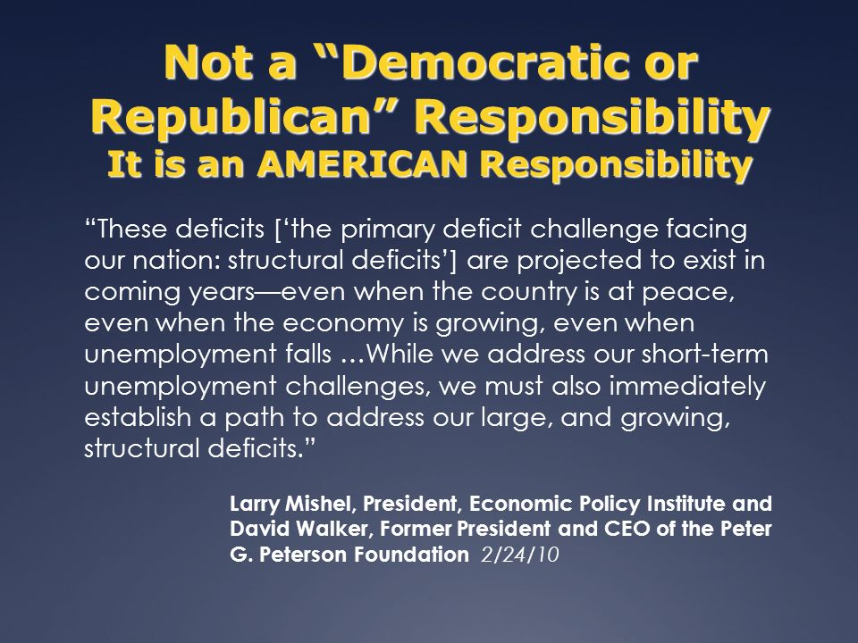 Not a Democratic or Republican Responsibility It is an AMERICAN Responsibility These deficits [the primary deficit challenge facing our nation: structural deficits] are projected to exist in coming yearseven when the country is at peace, even when the economy is growing, even when unemployment falls …While we address our short-term unemployment challenges, we must also immediately establish a path to address our large, and growing, structural deficits.