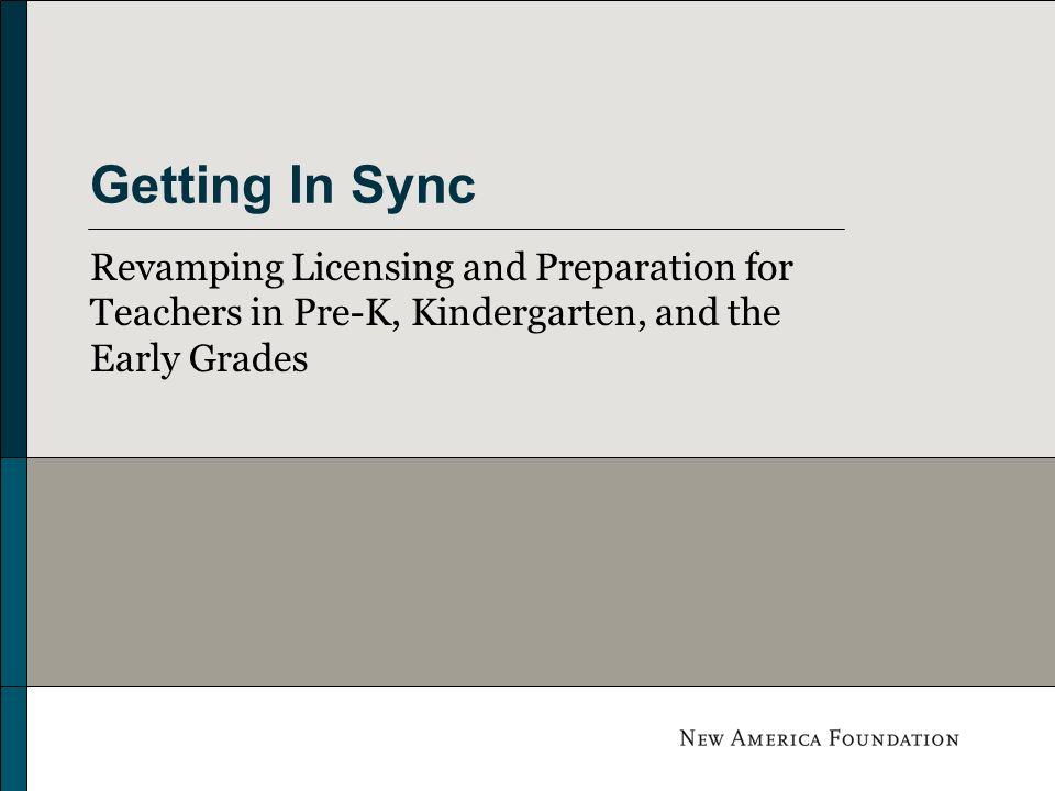 Getting In Sync Revamping Licensing and Preparation for Teachers in Pre-K, Kindergarten, and the Early Grades