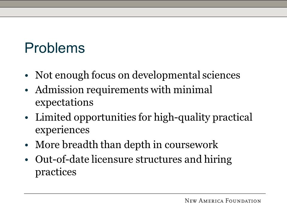 Problems Not enough focus on developmental sciences Admission requirements with minimal expectations Limited opportunities for high-quality practical experiences More breadth than depth in coursework Out-of-date licensure structures and hiring practices