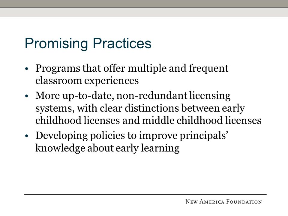 Promising Practices Programs that offer multiple and frequent classroom experiences More up-to-date, non-redundant licensing systems, with clear distinctions between early childhood licenses and middle childhood licenses Developing policies to improve principals knowledge about early learning