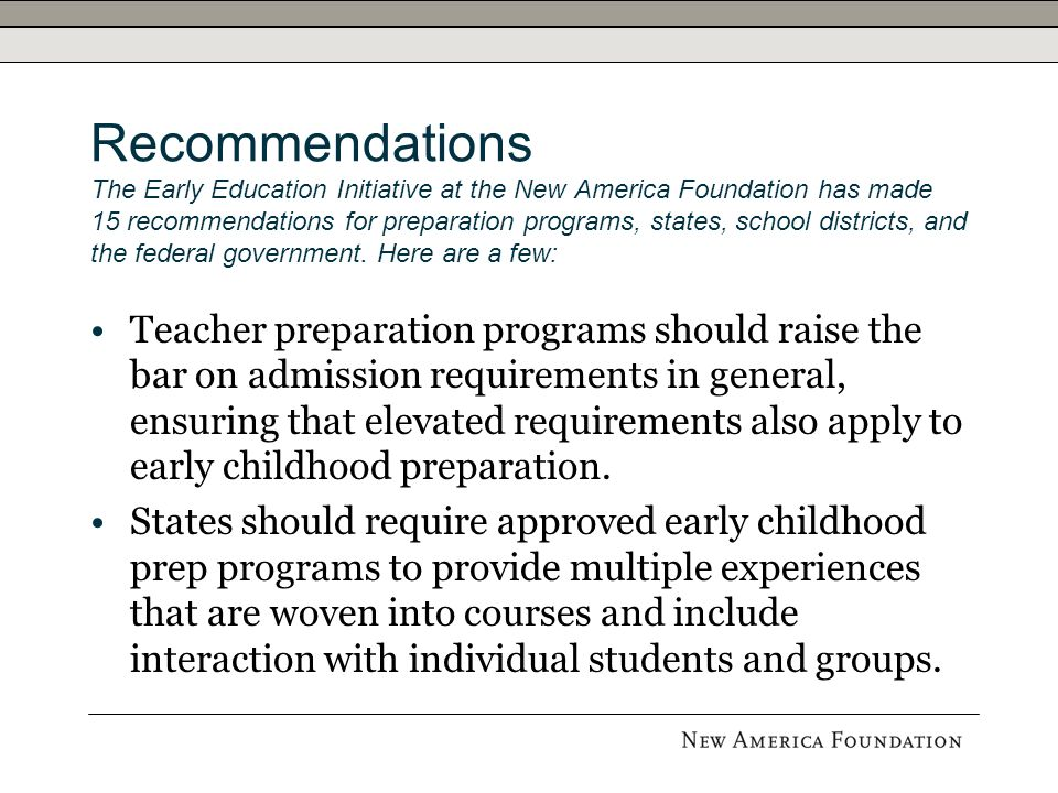 Recommendations The Early Education Initiative at the New America Foundation has made 15 recommendations for preparation programs, states, school districts, and the federal government.