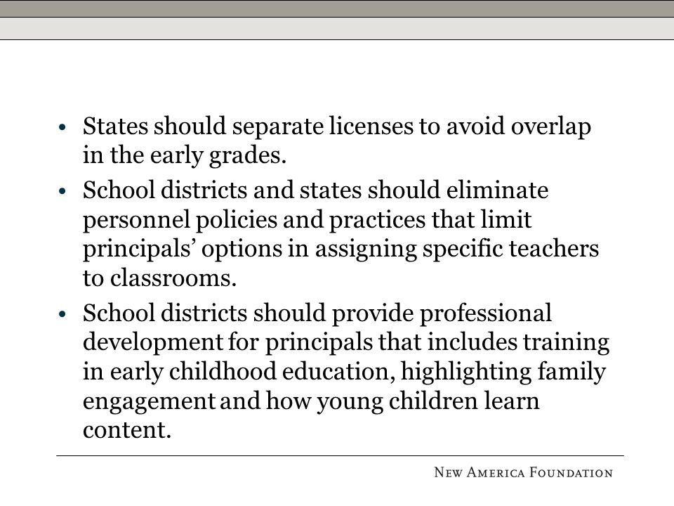 States should separate licenses to avoid overlap in the early grades. School districts and states should eliminate personnel policies and practices th