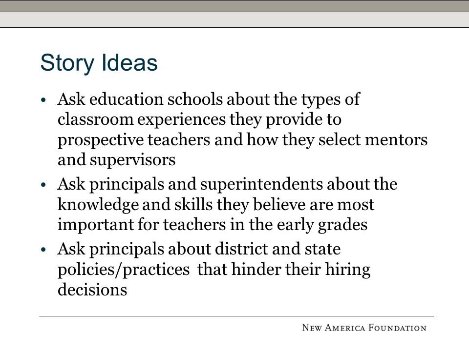 Story Ideas Ask education schools about the types of classroom experiences they provide to prospective teachers and how they select mentors and supervisors Ask principals and superintendents about the knowledge and skills they believe are most important for teachers in the early grades Ask principals about district and state policies/practices that hinder their hiring decisions