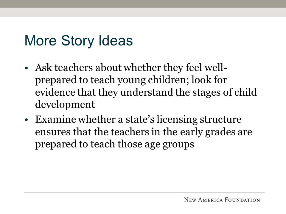 More Story Ideas Ask teachers about whether they feel well- prepared to teach young children; look for evidence that they understand the stages of child development Examine whether a states licensing structure ensures that the teachers in the early grades are prepared to teach those age groups