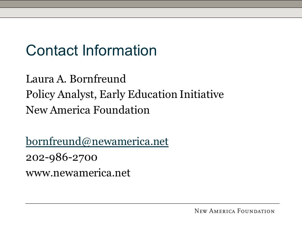 Contact Information Laura A. Bornfreund Policy Analyst, Early Education Initiative New America Foundation bornfreund@newamerica.net 202-986-2700 www.n