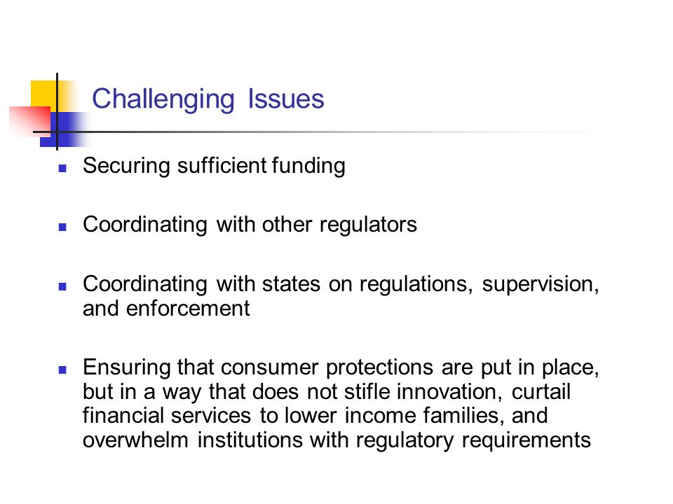 Challenging Issues Securing sufficient funding Coordinating with other regulators Coordinating with states on regulations, supervision, and enforcement Ensuring that consumer protections are put in place, but in a way that does not stifle innovation, curtail financial services to lower income families, and overwhelm institutions with regulatory requirements
