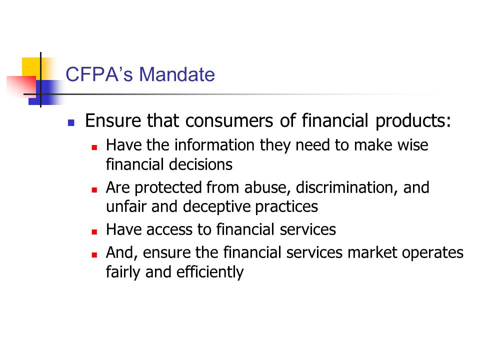 CFPAs Mandate Ensure that consumers of financial products: Have the information they need to make wise financial decisions Are protected from abuse, discrimination, and unfair and deceptive practices Have access to financial services And, ensure the financial services market operates fairly and efficiently