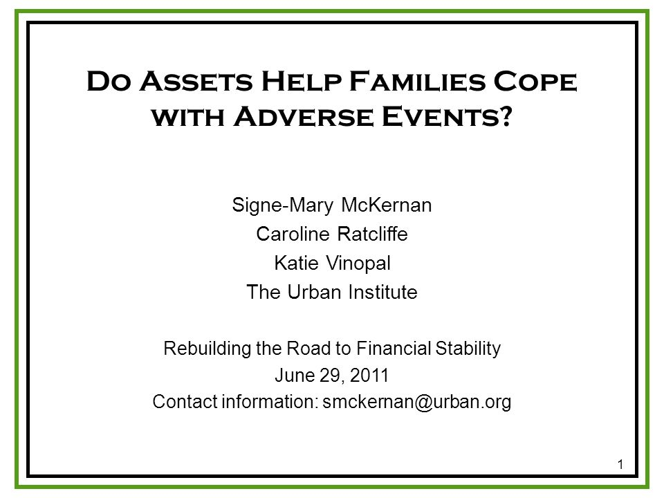 1 Signe-Mary McKernan Caroline Ratcliffe Katie Vinopal The Urban Institute Rebuilding the Road to Financial Stability June 29, 2011 Contact information: smckernan@urban.org Do Assets Help Families Cope with Adverse Events