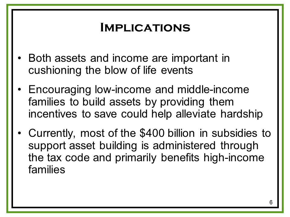 6 Implications Both assets and income are important in cushioning the blow of life events Encouraging low-income and middle-income families to build assets by providing them incentives to save could help alleviate hardship Currently, most of the $400 billion in subsidies to support asset building is administered through the tax code and primarily benefits high-income families
