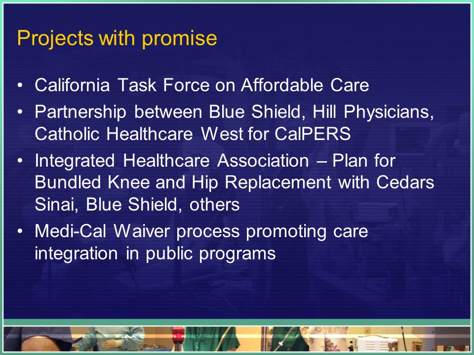 Projects with promise California Task Force on Affordable Care Partnership between Blue Shield, Hill Physicians, Catholic Healthcare West for CalPERS Integrated Healthcare Association – Plan for Bundled Knee and Hip Replacement with Cedars Sinai, Blue Shield, others Medi-Cal Waiver process promoting care integration in public programs