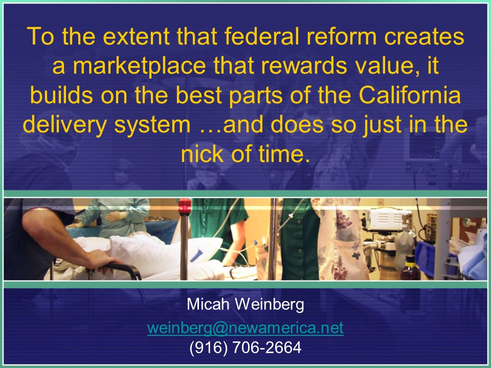To the extent that federal reform creates a marketplace that rewards value, it builds on the best parts of the California delivery system …and does so just in the nick of time.
