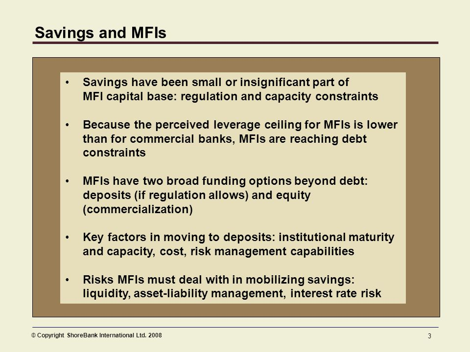© Copyright ShoreBank International Ltd. 2008 3 Savings and MFIs Savings have been small or insignificant part of MFI capital base: regulation and cap