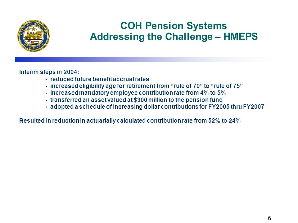 5 COH Pension Systems Addressing the Challenge – In General Mayor White assumed office in January 2004 – Inherited the challenge Orchestrated a general election in May 2004: - Citizens of Houston elected to opt out of State constitutional provision prohibiting localities from reducing accrued pension benefits - Option available, but not used yet Formed a task force of business leaders to assist in addressing the issues Executed Meet & Confer Agreements with HMEPS and HPOPS Created the position of Chief Pension Executive for the City