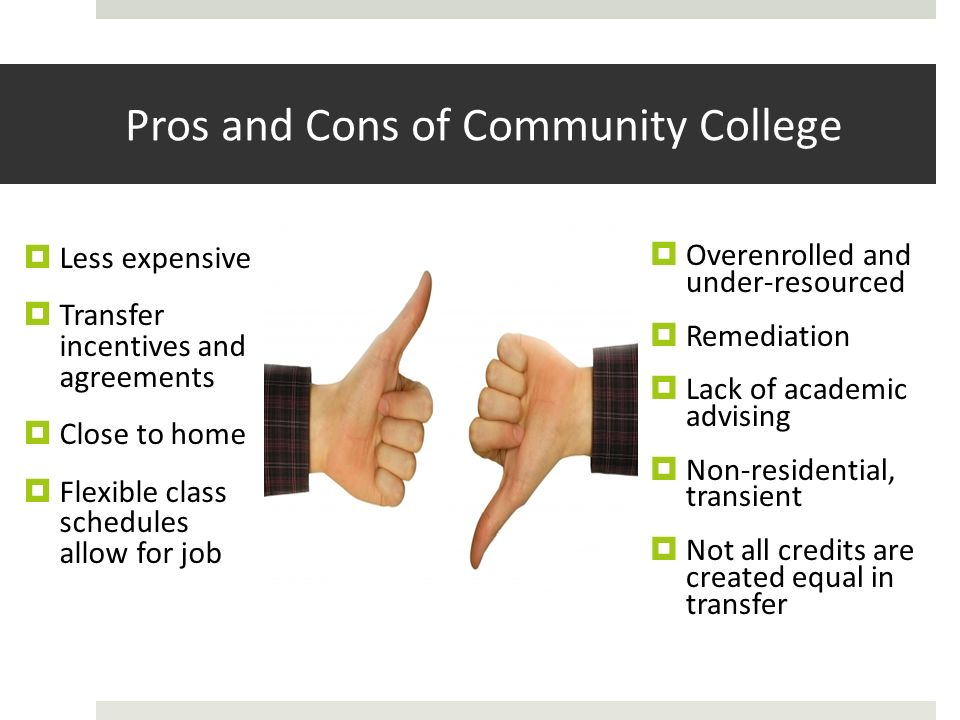 Pros and Cons of Community College Overenrolled and under-resourced Remediation Lack of academic advising Non-residential, transient Not all credits are created equal in transfer Less expensive Transfer incentives and agreements Close to home Flexible class schedules allow for job