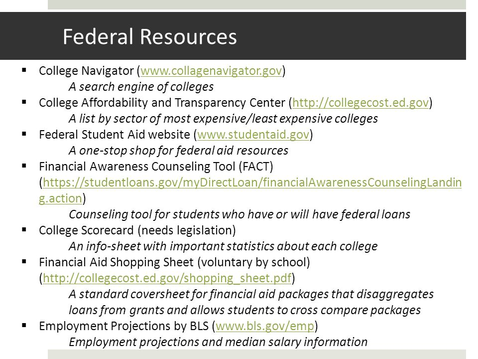 Federal Resources College Navigator (www.collagenavigator.gov)www.collagenavigator.gov A search engine of colleges College Affordability and Transparency Center (http://collegecost.ed.gov)http://collegecost.ed.gov A list by sector of most expensive/least expensive colleges Federal Student Aid website (www.studentaid.gov)www.studentaid.gov A one-stop shop for federal aid resources Financial Awareness Counseling Tool (FACT) (https://studentloans.gov/myDirectLoan/financialAwarenessCounselingLandin g.action)https://studentloans.gov/myDirectLoan/financialAwarenessCounselingLandin g.action Counseling tool for students who have or will have federal loans College Scorecard (needs legislation) An info-sheet with important statistics about each college Financial Aid Shopping Sheet (voluntary by school) (http://collegecost.ed.gov/shopping_sheet.pdf)http://collegecost.ed.gov/shopping_sheet.pdf A standard coversheet for financial aid packages that disaggregates loans from grants and allows students to cross compare packages Employment Projections by BLS (www.bls.gov/emp)www.bls.gov/emp Employment projections and median salary information