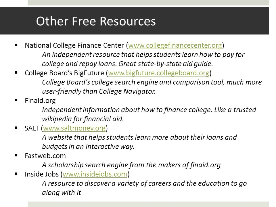 Other Free Resources National College Finance Center (www.collegefinancecenter.org)www.collegefinancecenter.org An independent resource that helps students learn how to pay for college and repay loans.