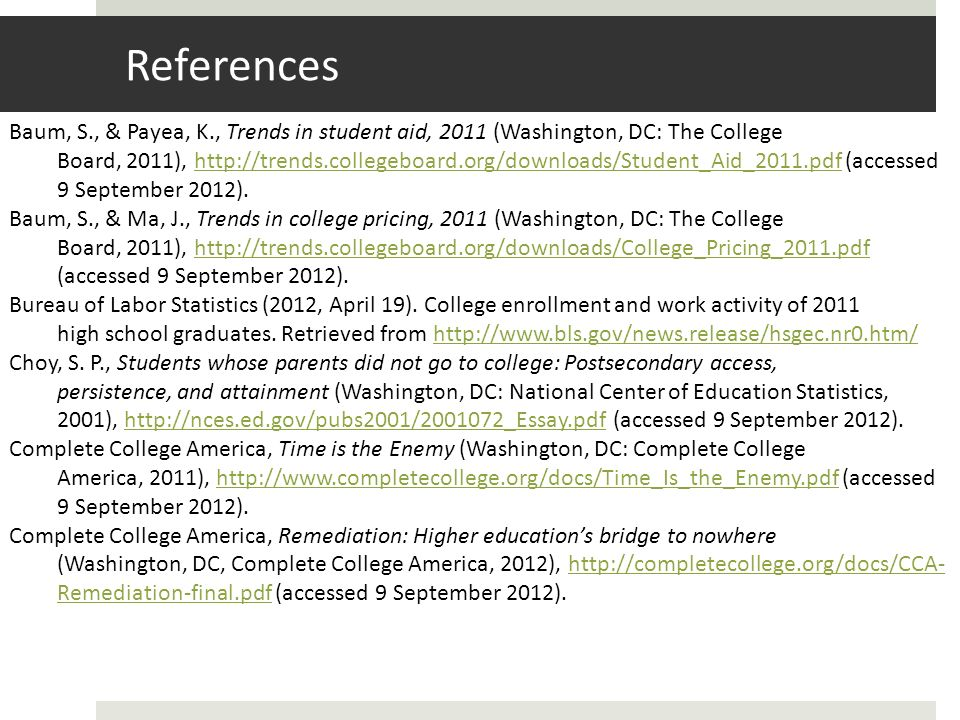 References Baum, S., & Payea, K., Trends in student aid, 2011 (Washington, DC: The College Board, 2011), http://trends.collegeboard.org/downloads/Student_Aid_2011.pdf (accessed 9 September 2012).http://trends.collegeboard.org/downloads/Student_Aid_2011.pdf Baum, S., & Ma, J., Trends in college pricing, 2011 (Washington, DC: The College Board, 2011), http://trends.collegeboard.org/downloads/College_Pricing_2011.pdf (accessed 9 September 2012).http://trends.collegeboard.org/downloads/College_Pricing_2011.pdf Bureau of Labor Statistics (2012, April 19).