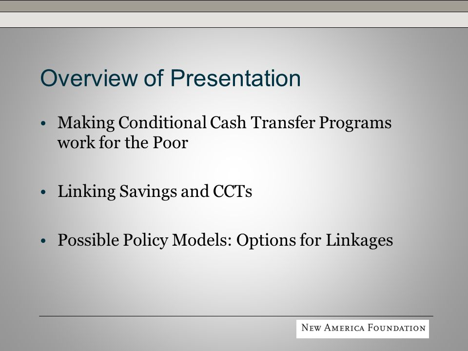 Possible Policy Models: Options for Linkages Child and Youth Accounts » Gradual accumulation of assets for educational expenses or future productive investments » Potentially valuable market segment for banks » Payments may be structured to meet specific goals » Youth-oriented CCT programs are beginning to utilize an accounts-based transfer approach Bangladesh: Female Secondary School Assistance Program Mexico: Jóvenes con Oportunidades Colombia (Bogotá): Subsidio Condicionado a la Asistencia Escolar Britain: Education Maintenance Allowance