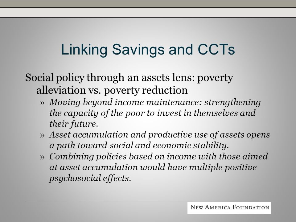 Linking Savings and CCTs Social and economic impact on the individual » Potential to influence long-term attitudes and behavior toward finance, social and economic opportunity, and the future.