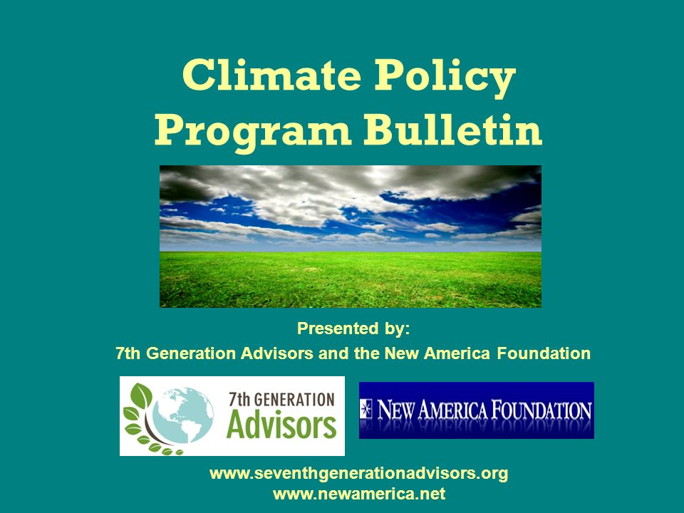 Climate Policy Program Bulletin Presented by: 7th Generation Advisors and the New America Foundation www.seventhgenerationadvisors.org www.newamerica.net