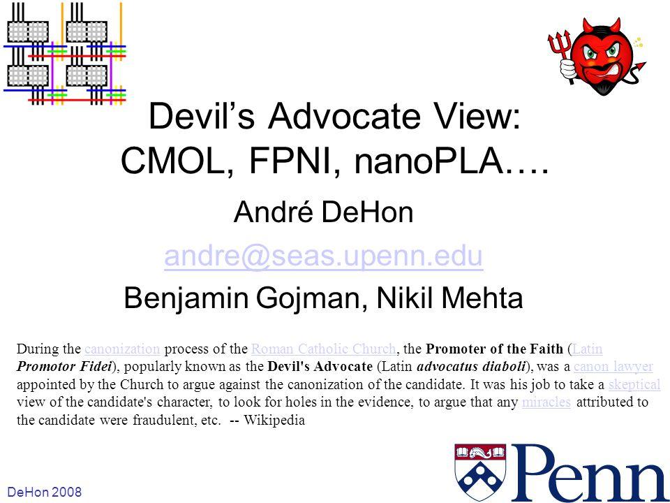 DeHon 2008 1 Devils Advocate View: CMOL, FPNI, nanoPLA…. André DeHon andre@seas.upenn.edu Benjamin Gojman, Nikil Mehta During the canonization process
