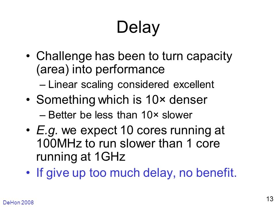 DeHon 2008 13 Delay Challenge has been to turn capacity (area) into performance –Linear scaling considered excellent Something which is 10× denser –Better be less than 10× slower E.g.