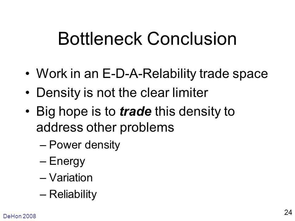 DeHon 2008 24 Bottleneck Conclusion Work in an E-D-A-Relability trade space Density is not the clear limiter Big hope is to trade this density to address other problems –Power density –Energy –Variation –Reliability