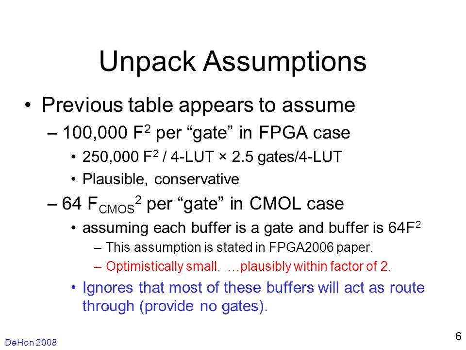 DeHon Unpack Assumptions Previous table appears to assume –100,000 F 2 per gate in FPGA case 250,000 F 2 / 4-LUT × 2.5 gates/4-LUT Plausible, conservative –64 F CMOS 2 per gate in CMOL case assuming each buffer is a gate and buffer is 64F 2 –This assumption is stated in FPGA2006 paper.