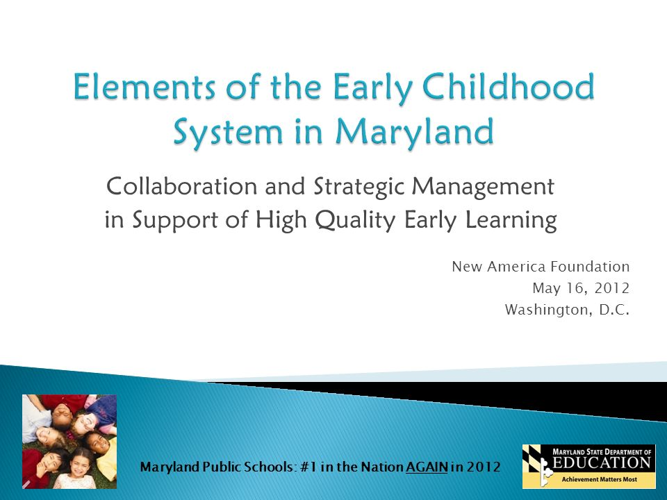 Maryland Public Schools: #1 in the Nation AGAIN in 2012 Collaboration and Strategic Management in Support of High Quality Early Learning New America Foundation May 16, 2012 Washington, D.C.