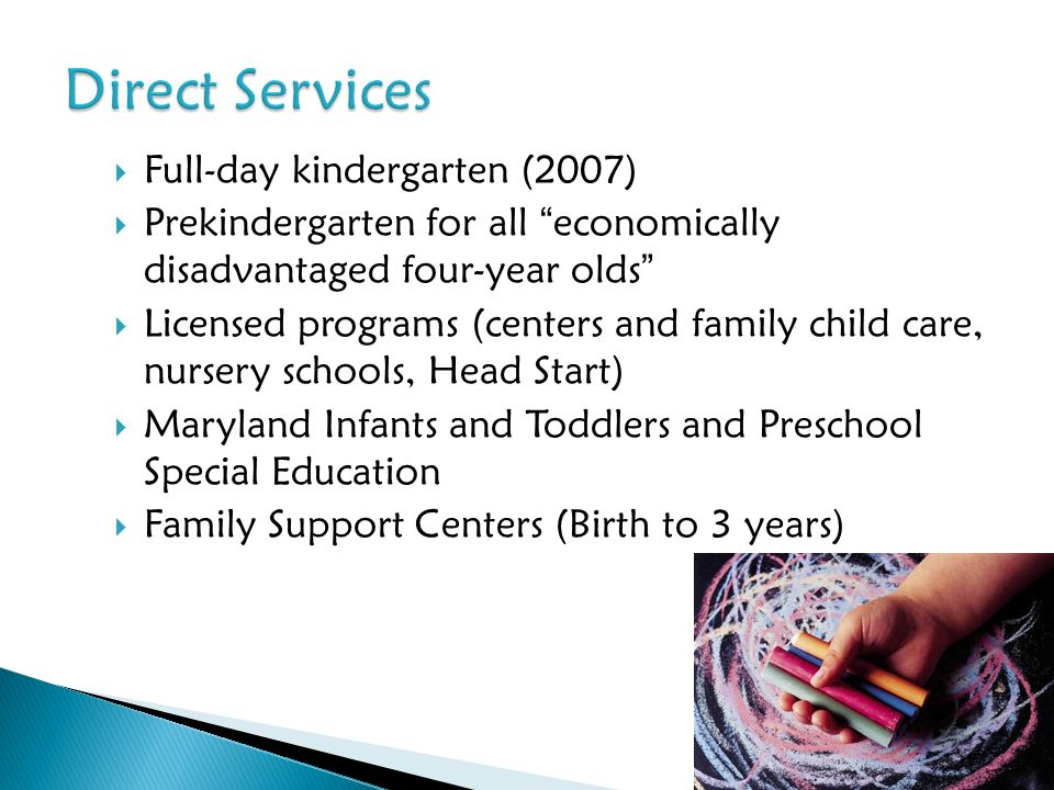 Full-day kindergarten (2007) Prekindergarten for all economically disadvantaged four-year olds Licensed programs (centers and family child care, nurse
