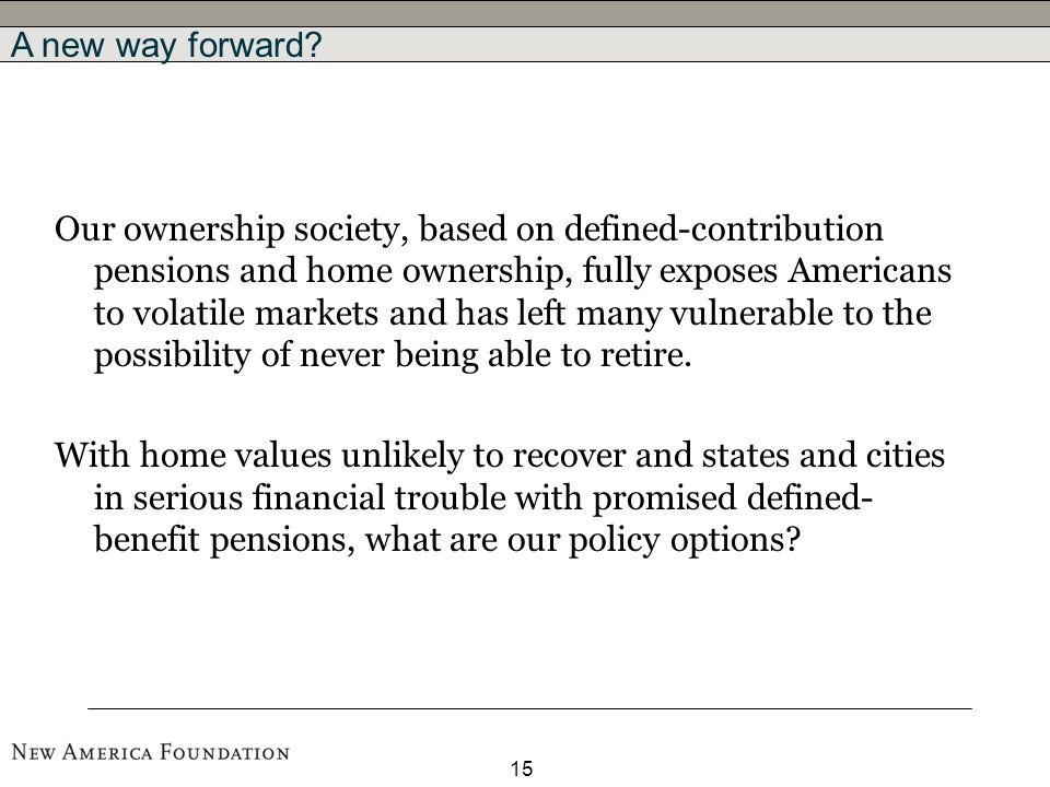 15 Our ownership society, based on defined-contribution pensions and home ownership, fully exposes Americans to volatile markets and has left many vulnerable to the possibility of never being able to retire.