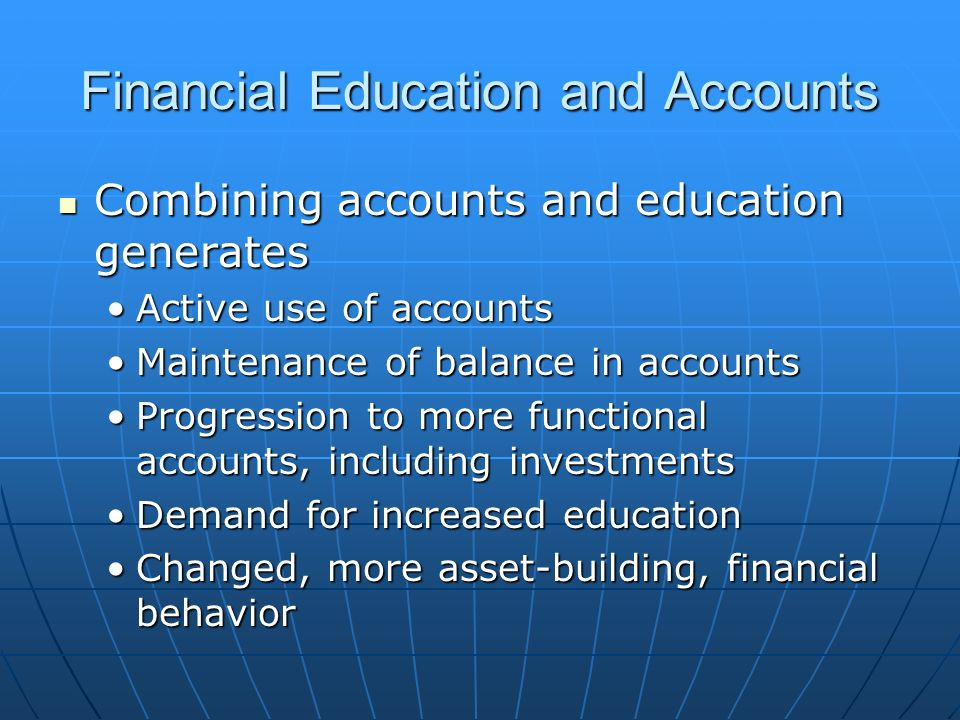 Financial Education and Accounts Combining accounts and education generates Combining accounts and education generates Active use of accountsActive use of accounts Maintenance of balance in accountsMaintenance of balance in accounts Progression to more functional accounts, including investmentsProgression to more functional accounts, including investments Demand for increased educationDemand for increased education Changed, more asset-building, financial behaviorChanged, more asset-building, financial behavior