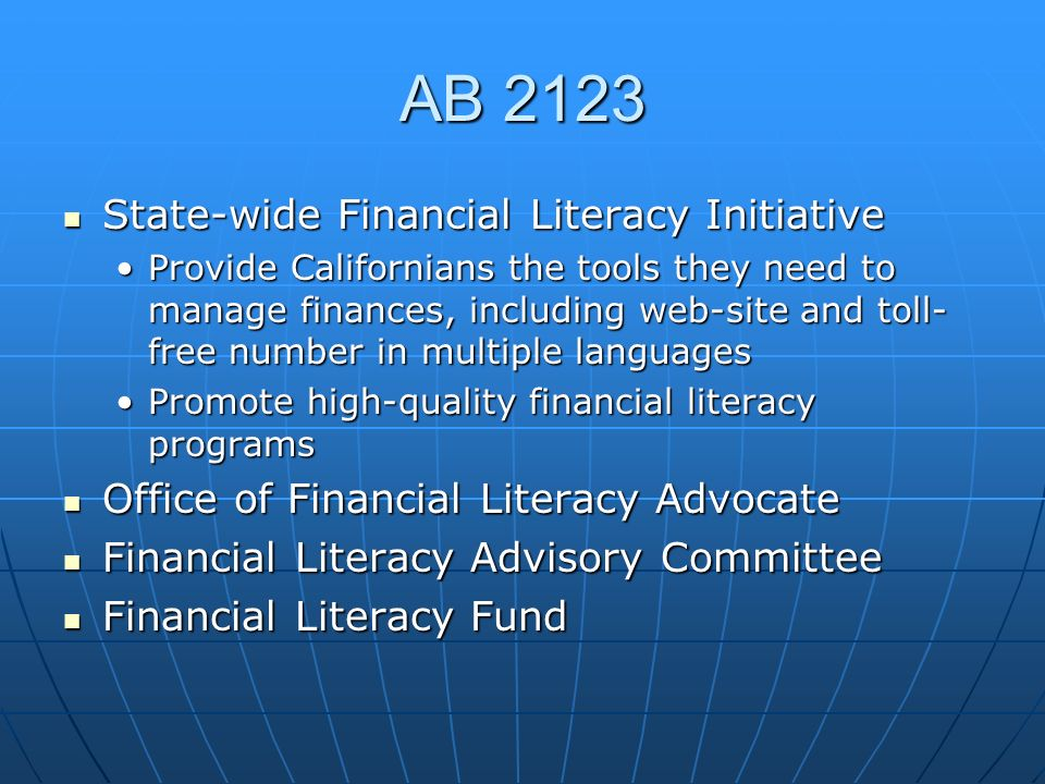 AB 2123 State-wide Financial Literacy Initiative State-wide Financial Literacy Initiative Provide Californians the tools they need to manage finances, including web-site and toll- free number in multiple languagesProvide Californians the tools they need to manage finances, including web-site and toll- free number in multiple languages Promote high-quality financial literacy programsPromote high-quality financial literacy programs Office of Financial Literacy Advocate Office of Financial Literacy Advocate Financial Literacy Advisory Committee Financial Literacy Advisory Committee Financial Literacy Fund Financial Literacy Fund