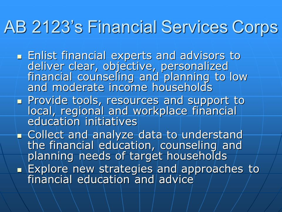 AB 2123s Financial Services Corps Enlist financial experts and advisors to deliver clear, objective, personalized financial counseling and planning to low and moderate income households Enlist financial experts and advisors to deliver clear, objective, personalized financial counseling and planning to low and moderate income households Provide tools, resources and support to local, regional and workplace financial education initiatives Provide tools, resources and support to local, regional and workplace financial education initiatives Collect and analyze data to understand the financial education, counseling and planning needs of target households Collect and analyze data to understand the financial education, counseling and planning needs of target households Explore new strategies and approaches to financial education and advice Explore new strategies and approaches to financial education and advice