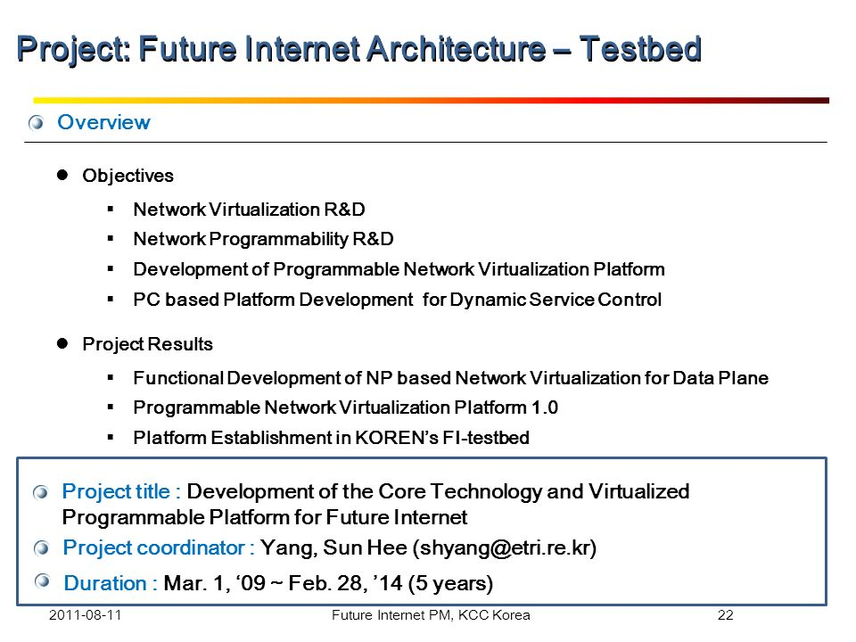 Overview Project title : Development of the Core Technology and Virtualized Programmable Platform for Future Internet Project coordinator : Yang, Sun