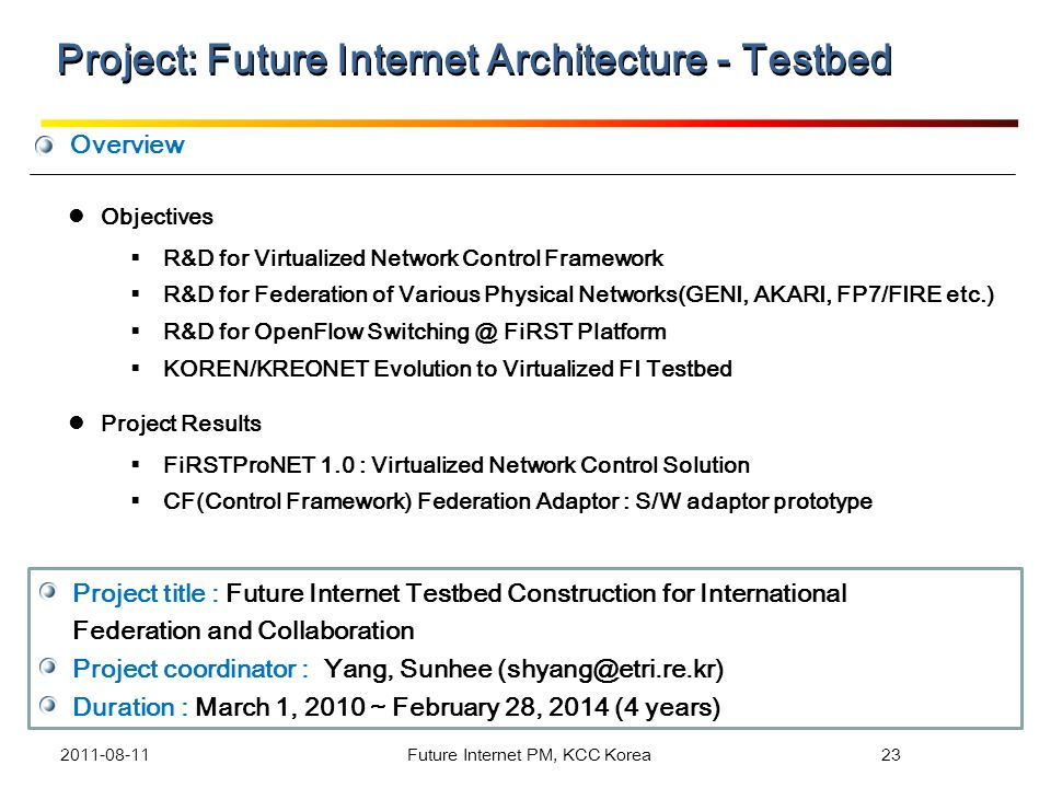 Overview Project title : Future Internet Testbed Construction for International Federation and Collaboration Project coordinator : Yang, Sunhee (shyan