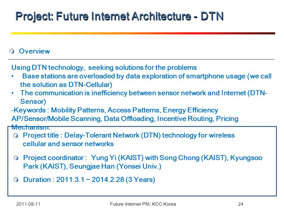 Overview Project title : Delay-Tolerant Network (DTN) technology for wireless cellular and sensor networks Project coordinator : Yung Yi (KAIST) with